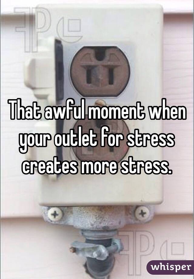 That awful moment when your outlet for stress creates more stress.