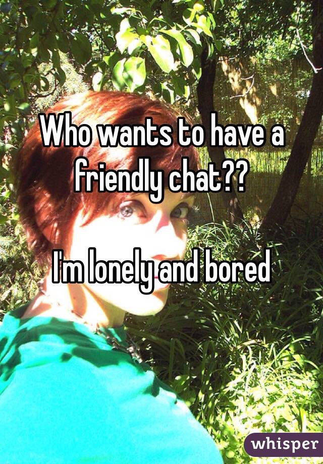 Who wants to have a friendly chat??  I'm lonely and bored