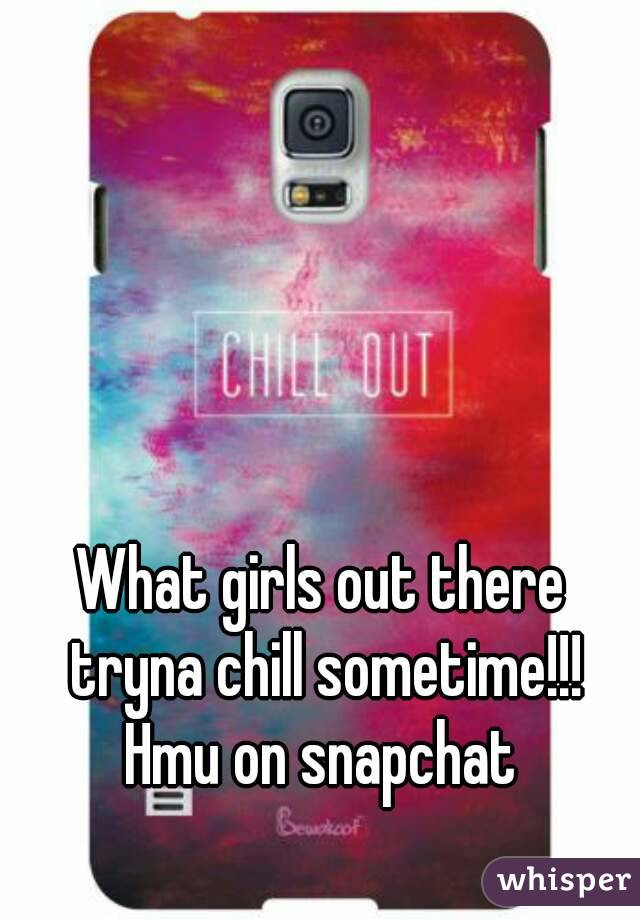 What girls out there tryna chill sometime!!! Hmu on snapchat