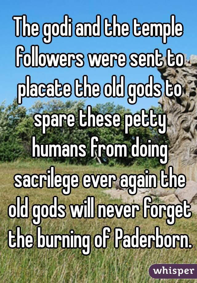 The godi and the temple followers were sent to placate the old gods to spare these petty humans from doing sacrilege ever again the old gods will never forget the burning of Paderborn.