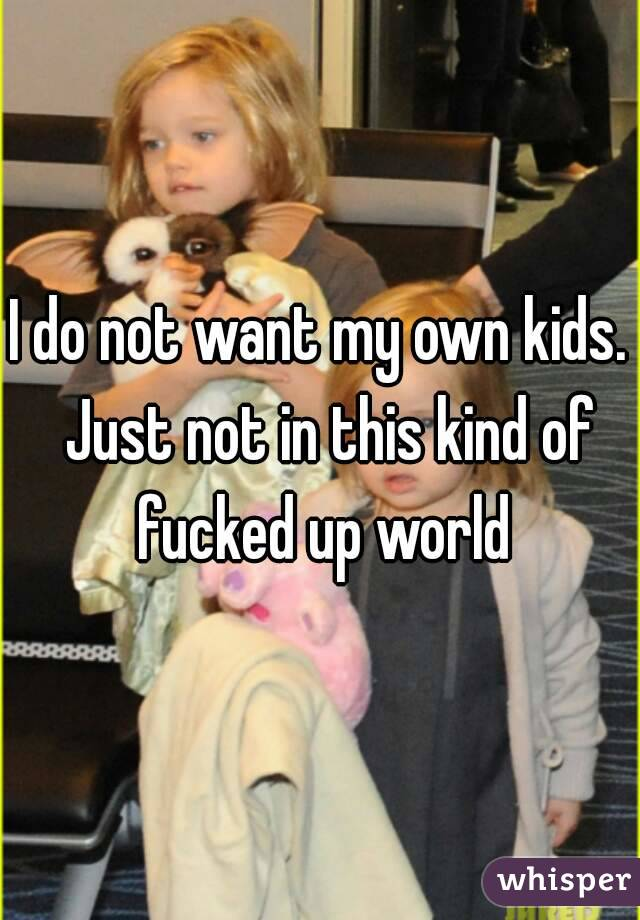I do not want my own kids.  Just not in this kind of fucked up world