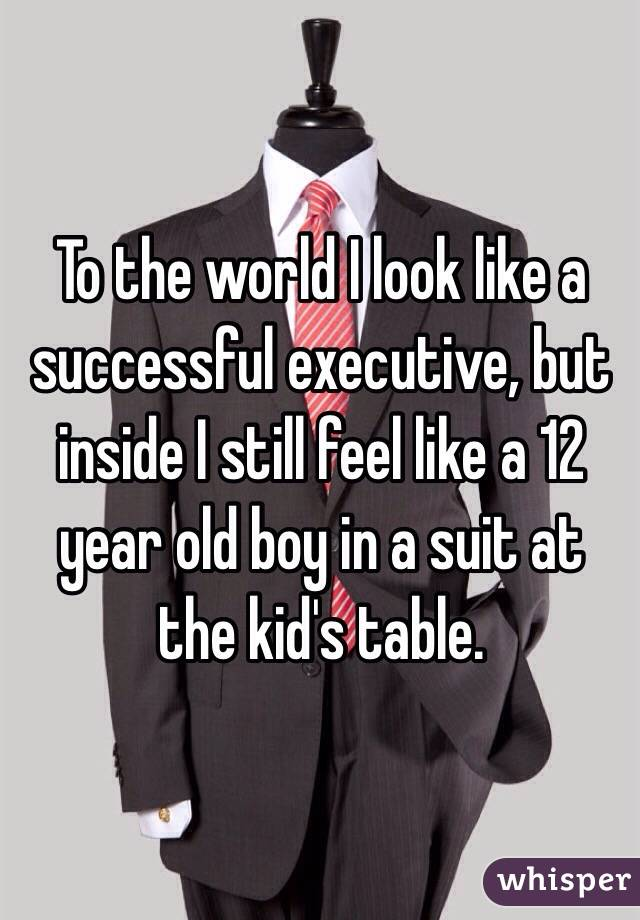 To the world I look like a successful executive, but inside I still feel like a 12 year old boy in a suit at the kid's table.