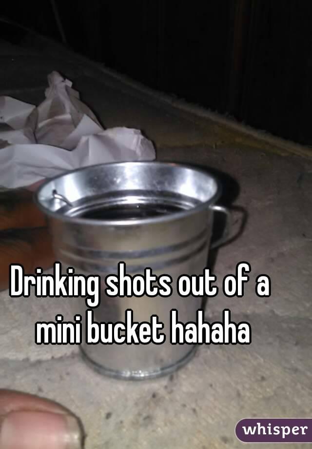 Drinking shots out of a mini bucket hahaha