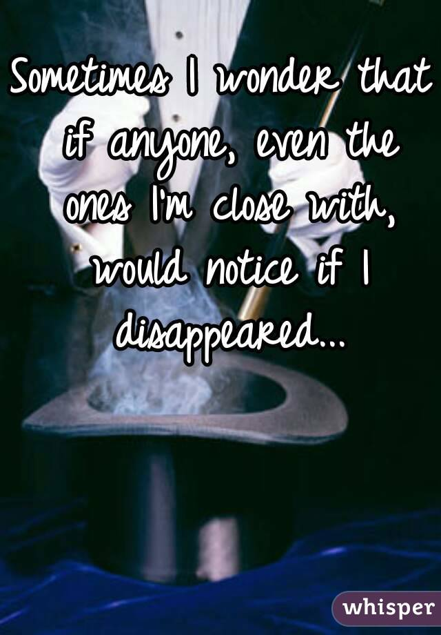 Sometimes I wonder that if anyone, even the ones I'm close with, would notice if I disappeared...