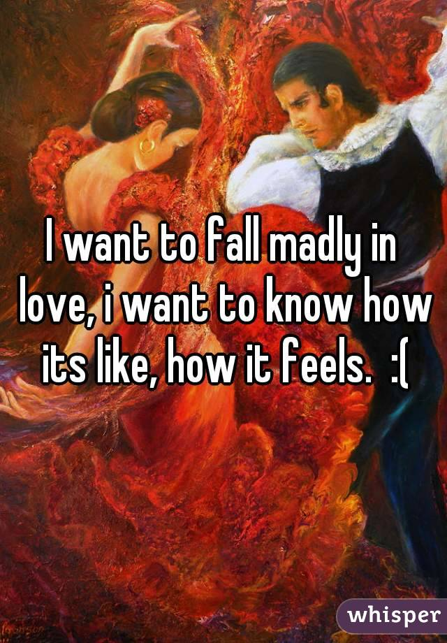 I want to fall madly in love, i want to know how its like, how it feels.  :(