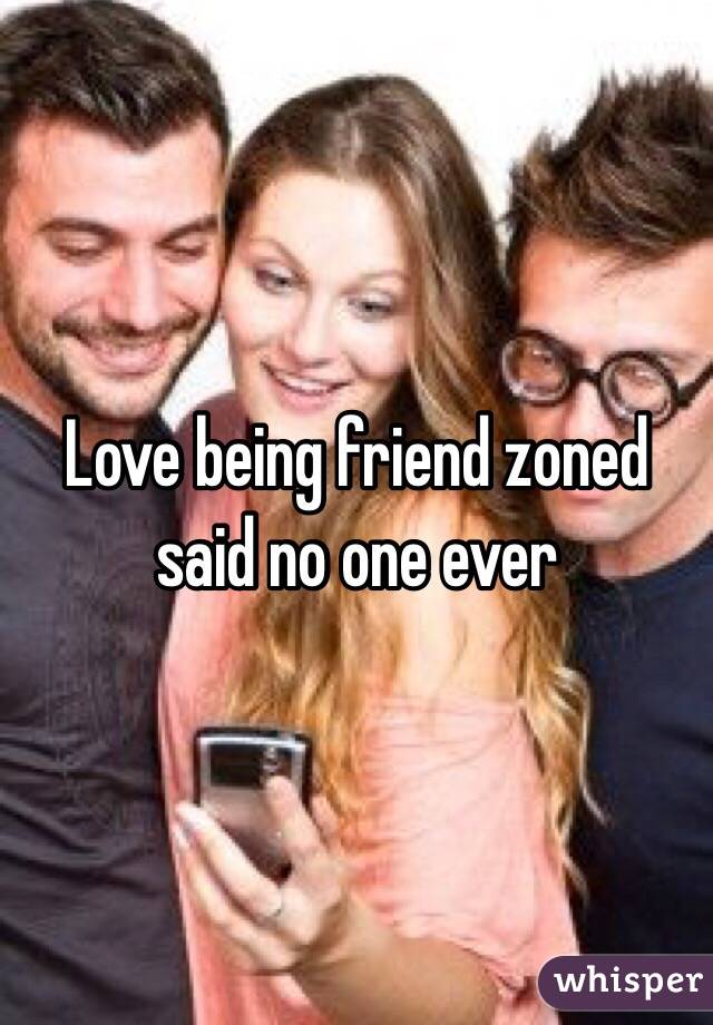 Love being friend zoned said no one ever