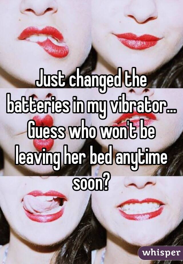 Just changed the batteries in my vibrator... Guess who won't be leaving her bed anytime soon?