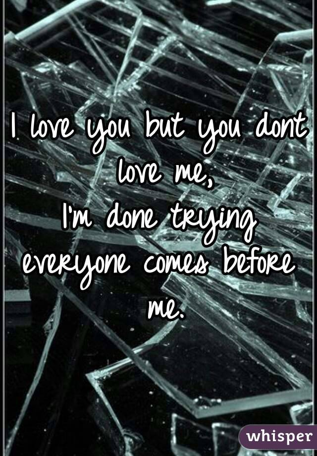 I love you but you dont love me, I'm done trying everyone comes before me.