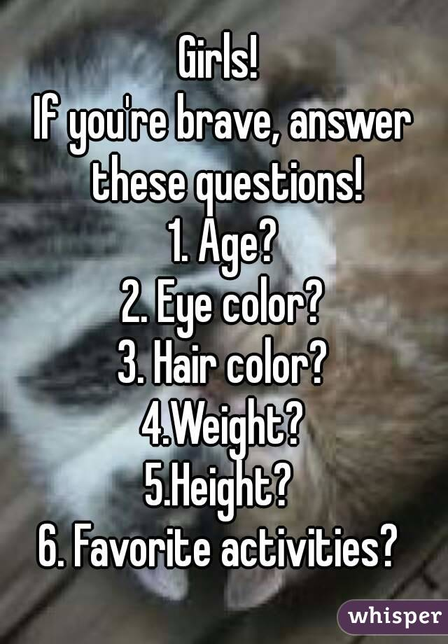 Girls!  If you're brave, answer these questions! 1. Age? 2. Eye color? 3. Hair color? 4.Weight? 5.Height?  6. Favorite activities?