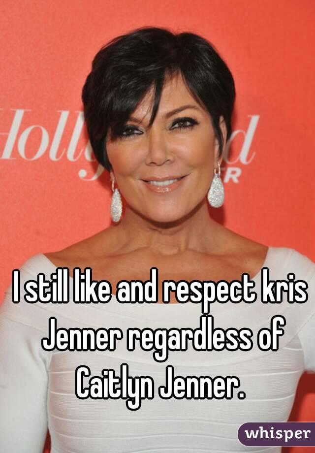 I still like and respect kris Jenner regardless of Caitlyn Jenner.
