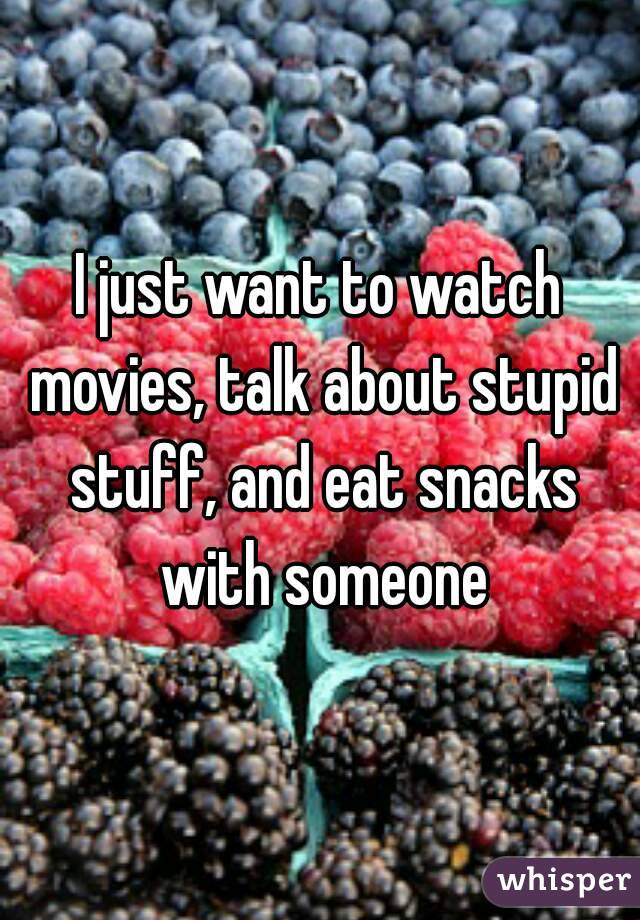 I just want to watch movies, talk about stupid stuff, and eat snacks with someone