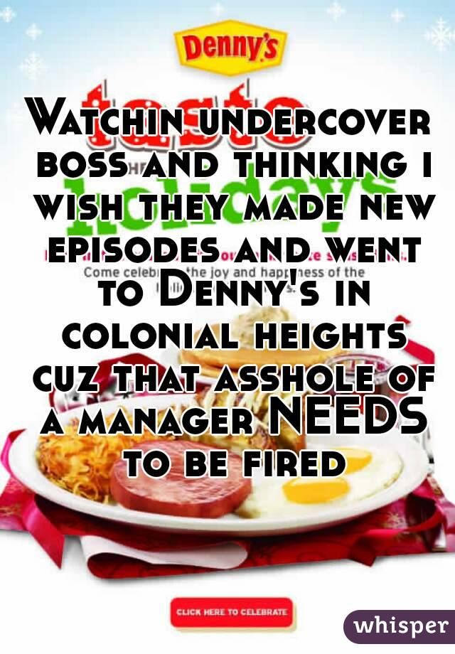Watchin undercover boss and thinking i wish they made new episodes and went to Denny's in colonial heights cuz that asshole of a manager NEEDS to be fired