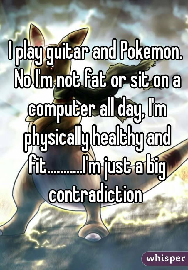 I play guitar and Pokemon. No I'm not fat or sit on a computer all day, I'm physically healthy and fit...........I'm just a big contradiction
