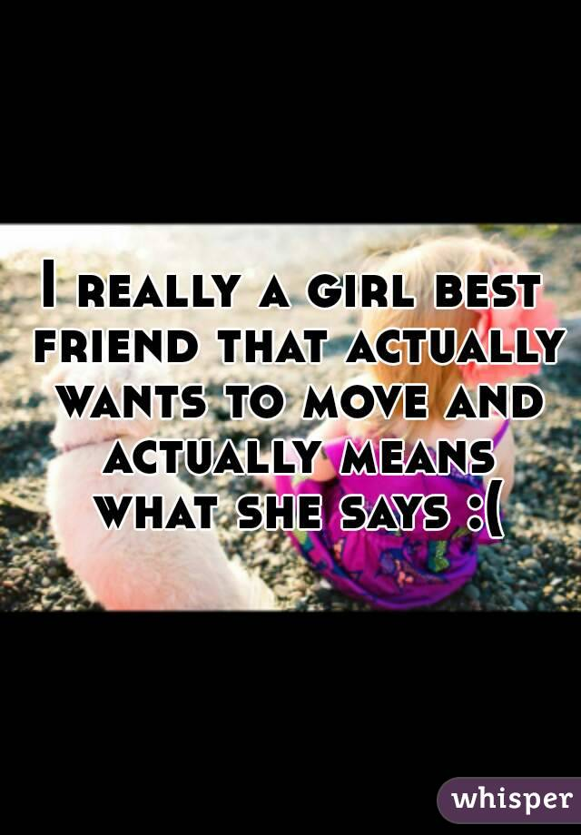 I really a girl best friend that actually wants to move and actually means what she says :(