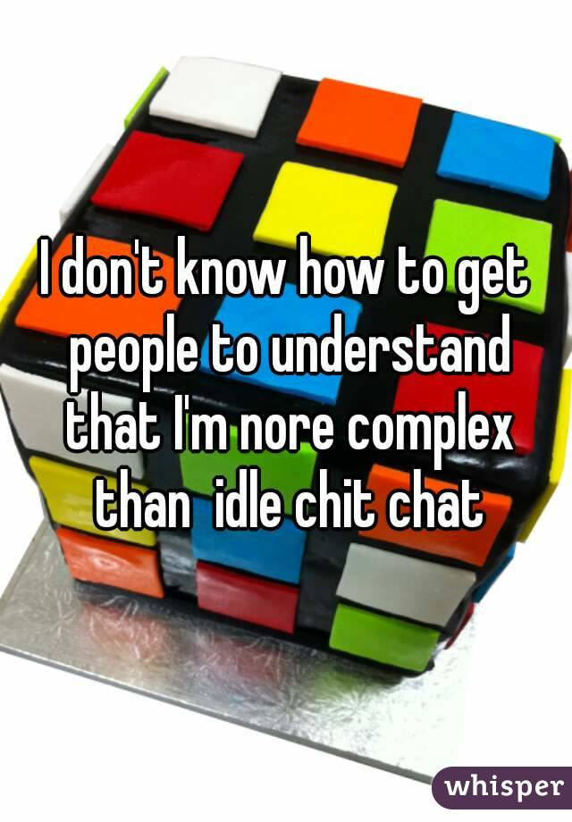 I don't know how to get people to understand that I'm nore complex than  idle chit chat