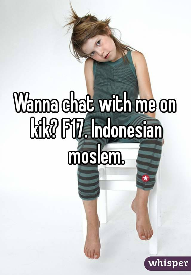 Wanna chat with me on kik? F17. Indonesian moslem.