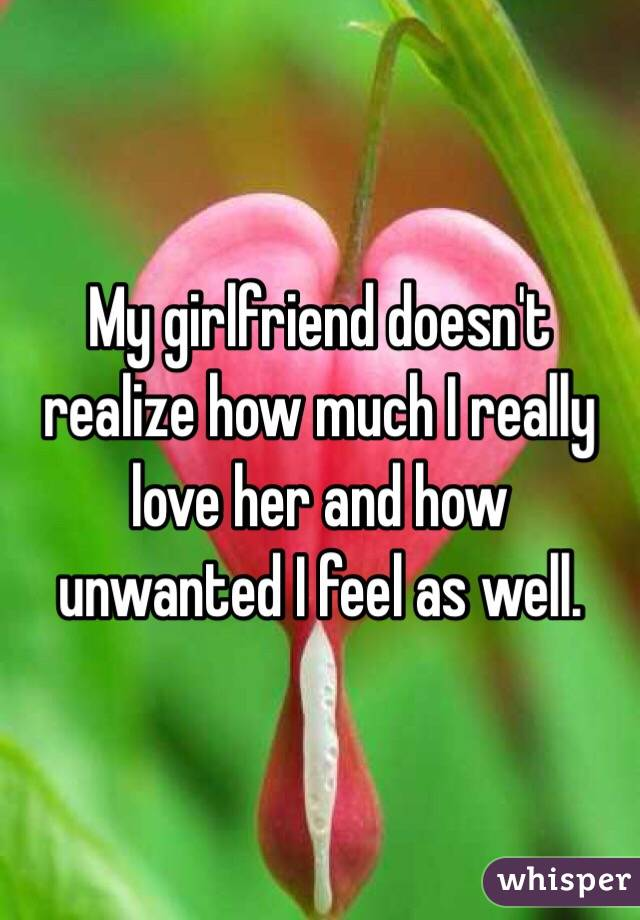 My girlfriend doesn't realize how much I really love her and how unwanted I feel as well.