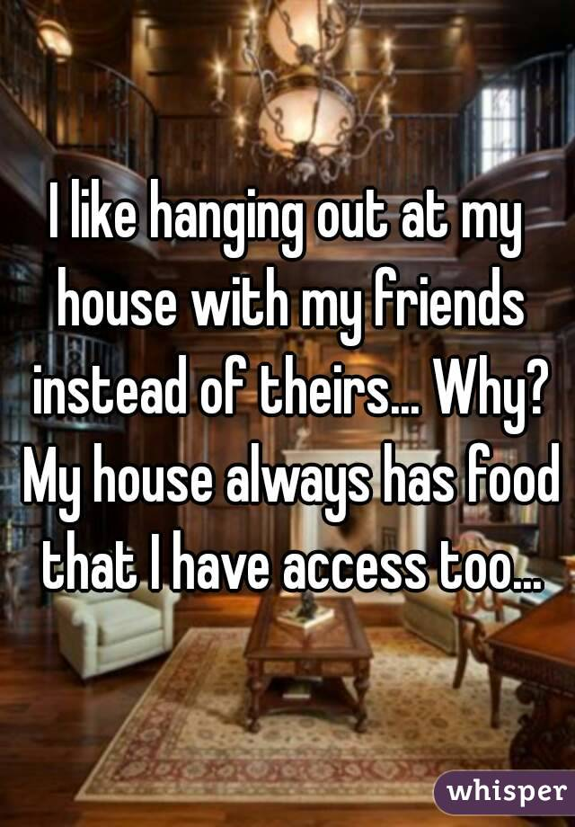 I like hanging out at my house with my friends instead of theirs... Why? My house always has food that I have access too...