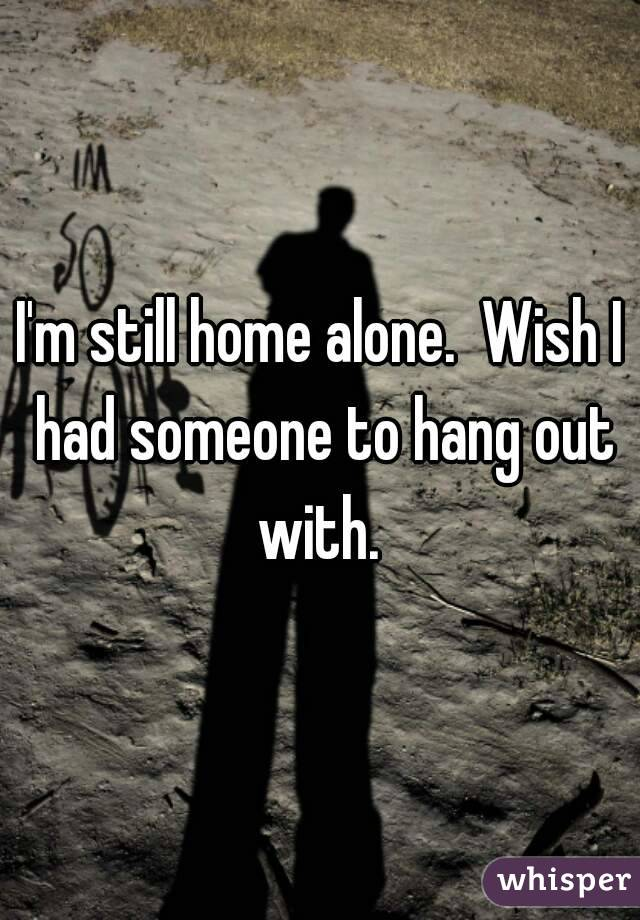 I'm still home alone.  Wish I had someone to hang out with.
