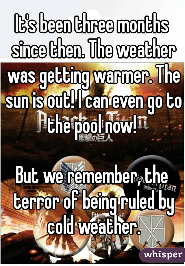 It's been three months since then. The weather was getting warmer. The sun is out! I can even go to the pool now!   But we remember, the terror of being ruled by cold weather.