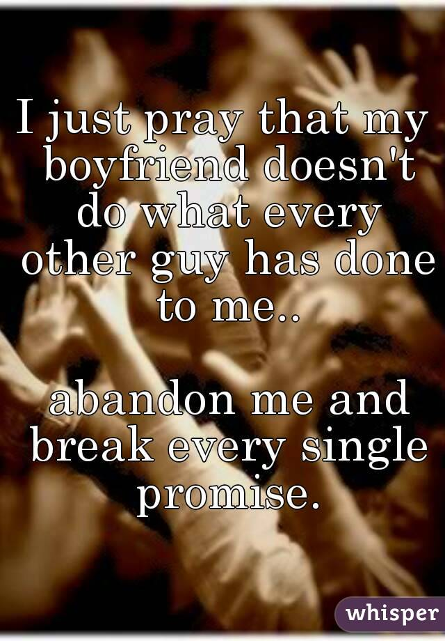 I just pray that my boyfriend doesn't do what every other