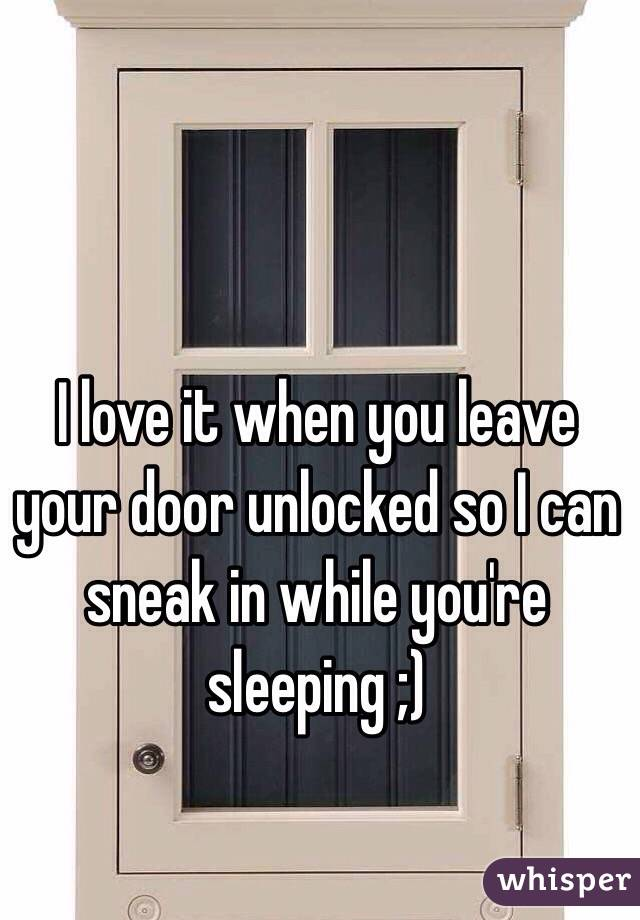 I love it when you leave your door unlocked so I can sneak in while ...  sc 1 st  Whisper & I love it when you leave your door unlocked so I can sneak in while youu0027