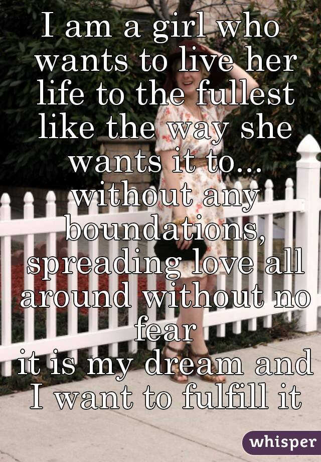 I Am A Girl Who Wants To Live Her Life To The Fullest Like The Way