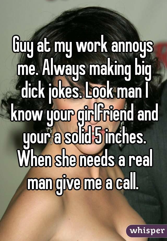 Guy at my work annoys me. Always making big dick jokes. Look man I know your girlfriend and your a solid 5 inches. When she needs a real man give me a call.