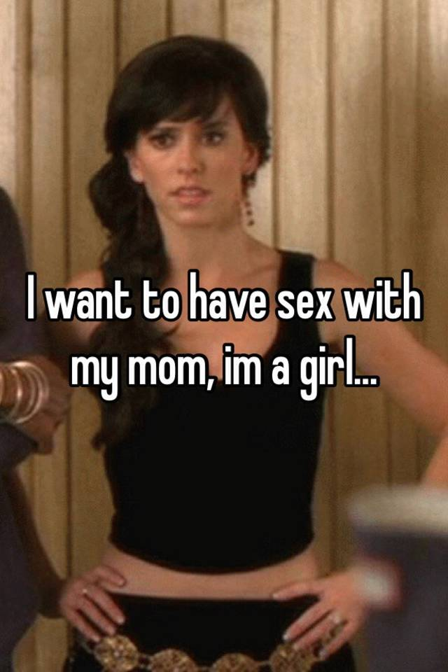 I wont to have sex with my mom