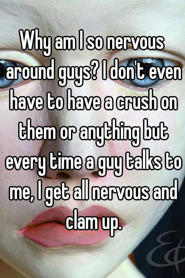 Guy around nervous when you is a When