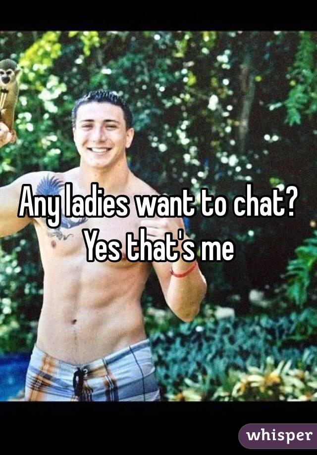Any ladies want to chat? Yes that's me