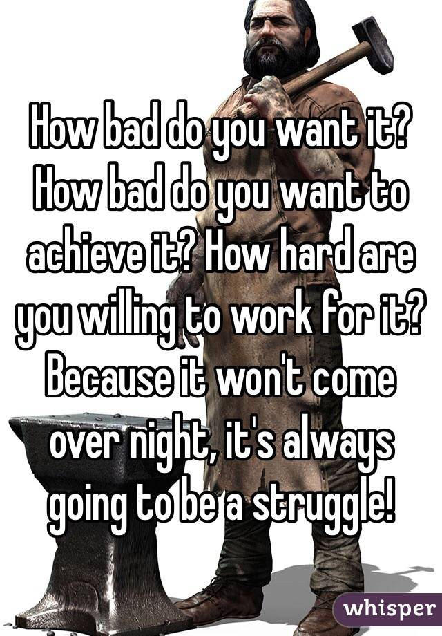How bad do you want it? How bad do you want to achieve it? How hard are you willing to work for it? Because it won't come over night, it's always going to be a struggle!