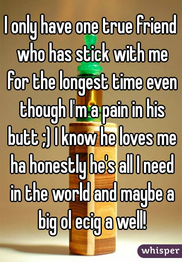 i only have one true friend who has stick with me for the longest