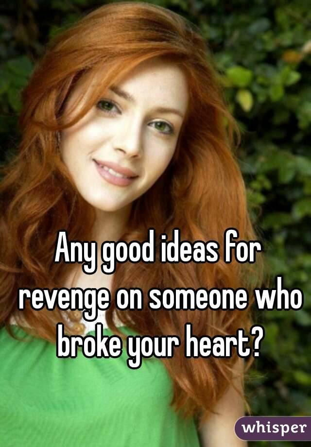 Any good ideas for revenge on someone who broke your heart?