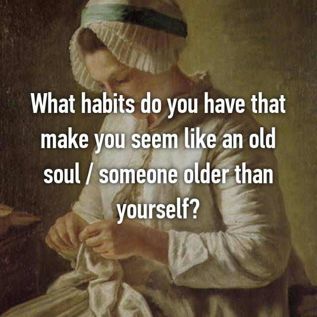 What habits do you have that make you seem like an old soul / someone older than yourself?