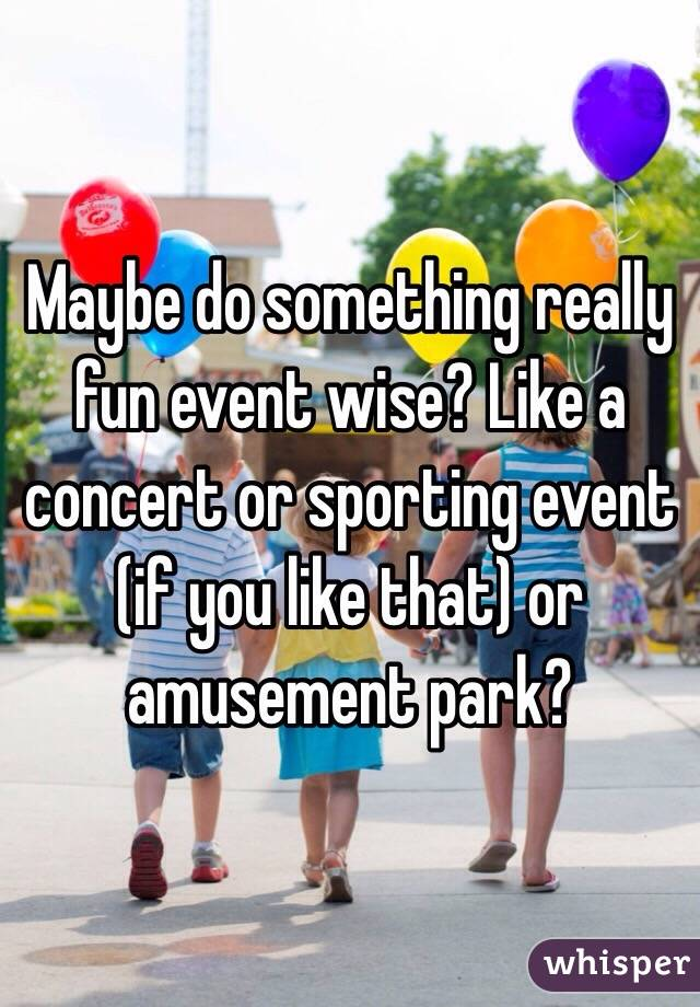 Maybe do something really fun event wise? Like a concert or sporting event (if you like that) or amusement park?