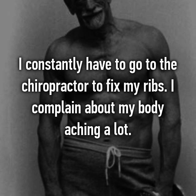 I constantly have to go to the chiropractor to fix my ribs. I complain about my body aching a lot.