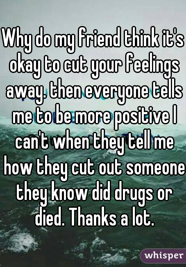 Why do my friend think it's okay to cut your feelings away. then everyone tells me to be more positive I can't when they tell me how they cut out someone they know did drugs or died. Thanks a lot.