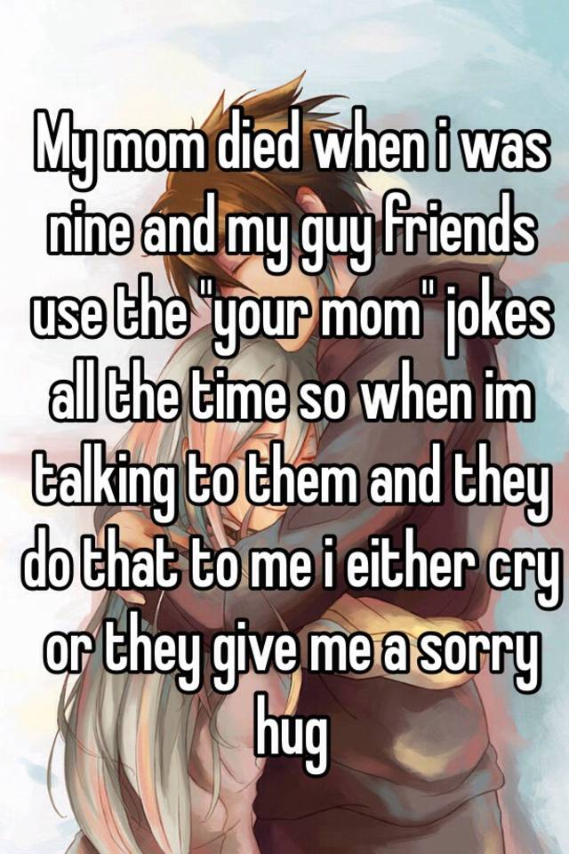 My Mom Died When I Was Nine And My Guy Friends Use The Your Mom