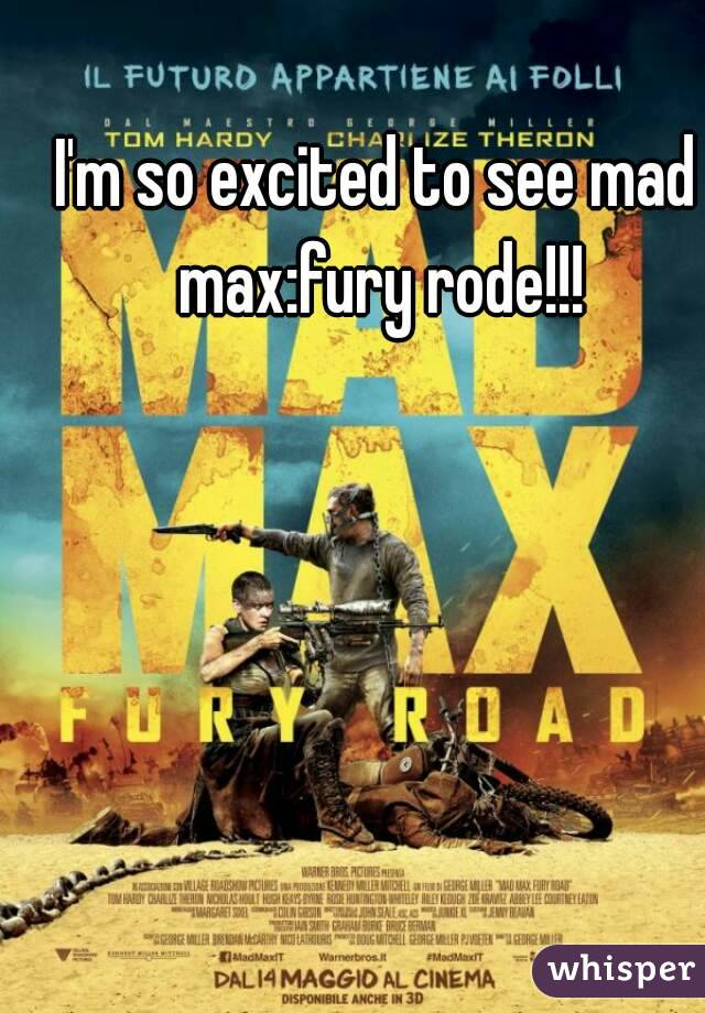 I'm so excited to see mad max:fury rode!!!