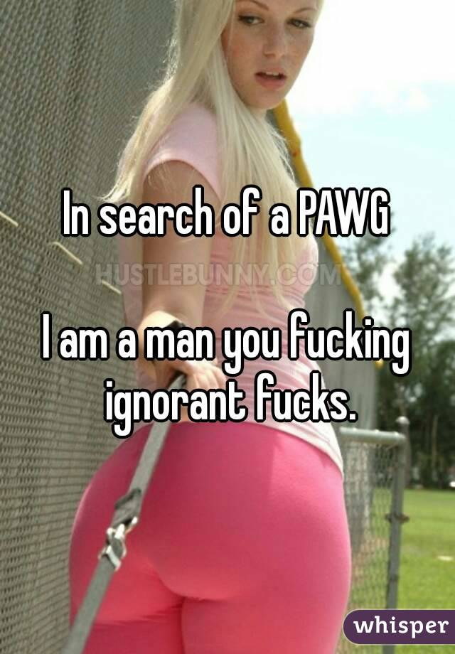 In search of a PAWG  I am a man you fucking ignorant fucks.