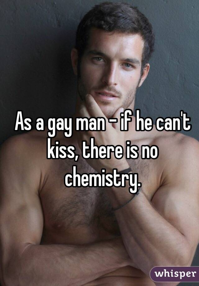As a gay man - if he can't kiss, there is no chemistry.