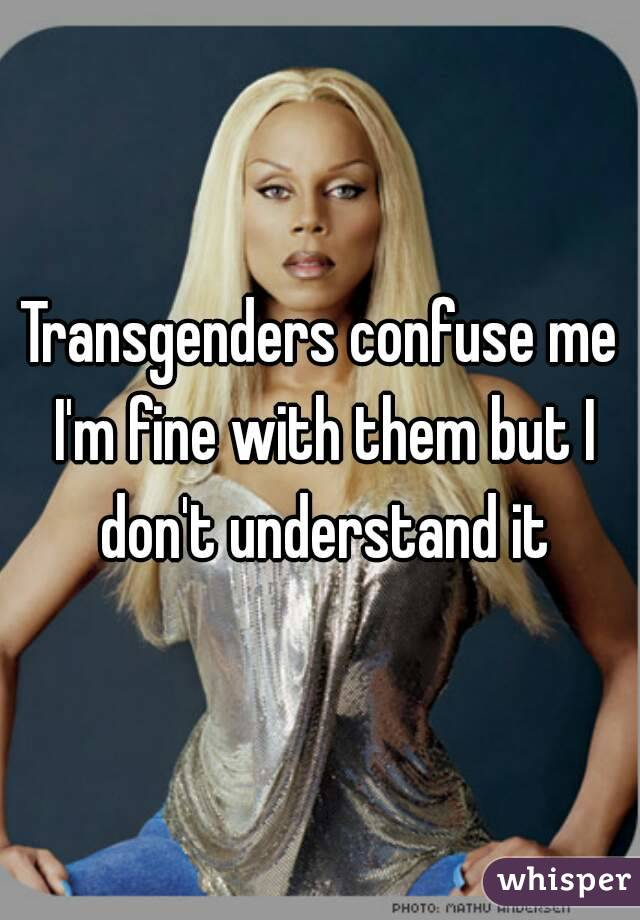 Transgenders confuse me I'm fine with them but I don't understand it