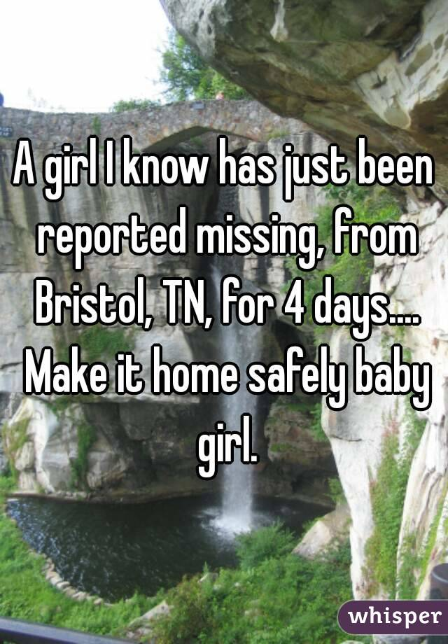 A girl I know has just been reported missing, from Bristol, TN, for 4 days.... Make it home safely baby girl.