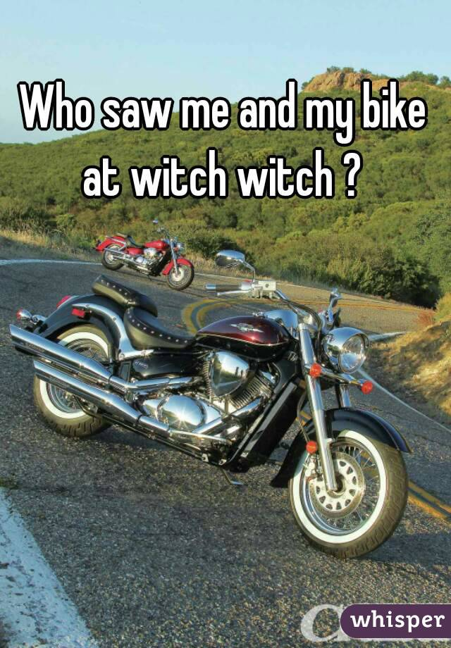 Who saw me and my bike at witch witch ?