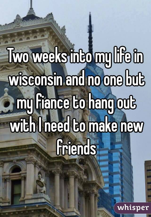 Two weeks into my life in wisconsin and no one but my fiance to hang out with I need to make new friends