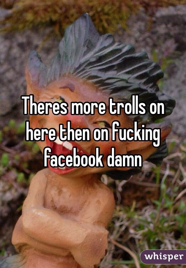 Theres more trolls on here then on fucking facebook damn
