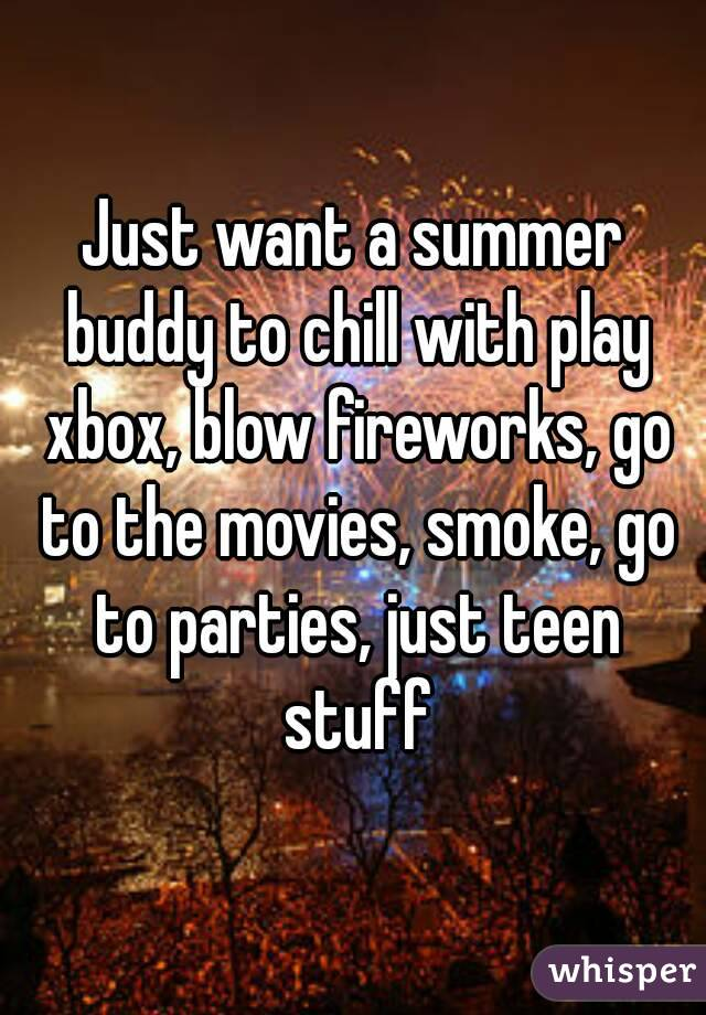 Just want a summer buddy to chill with play xbox, blow fireworks, go to the movies, smoke, go to parties, just teen stuff
