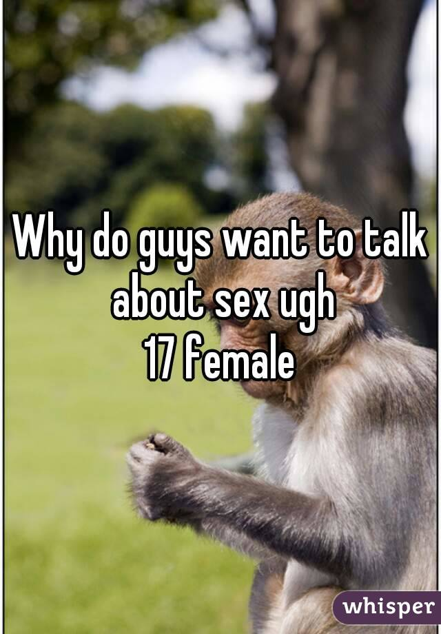 Why do guys want to talk about sex ugh 17 female