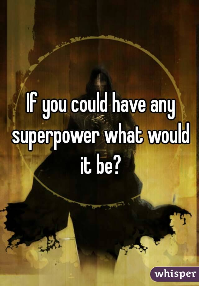 If you could have any superpower what would it be?